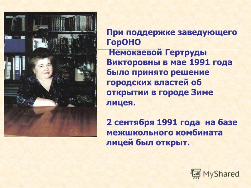 При поддержке заведующего ГорОНО Немокаевой Гертруды Викторовны в мае 1991 года было принято решение городских властей об открытии в городе Зиме лицея. 2 сентября 1991 года на базе межшкольного комбината лицей был открыт.