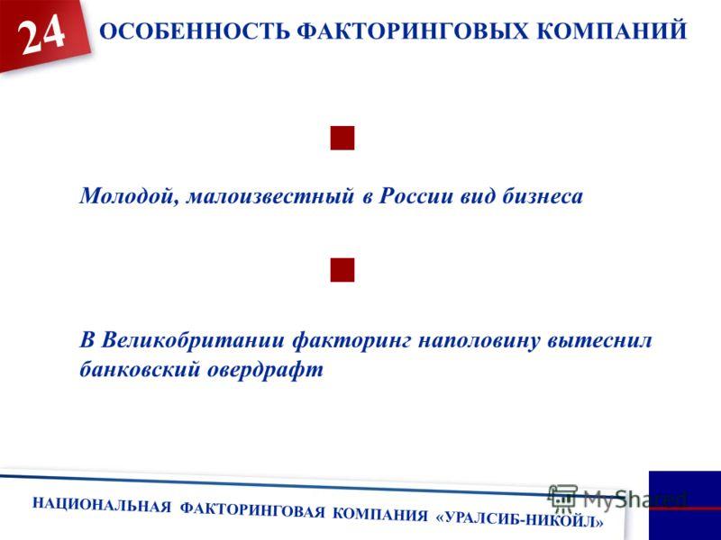 НАЦИОНАЛЬНАЯ ФАКТОРИНГОВАЯ КОМПАНИЯ «УРАЛСИБ-НИКОЙЛ» 24 Молодой, малоизвестный в России вид бизнеса В Великобритании факторинг наполовину вытеснил банковский овердрафт ОСОБЕННОСТЬ ФАКТОРИНГОВЫХ КОМПАНИЙ