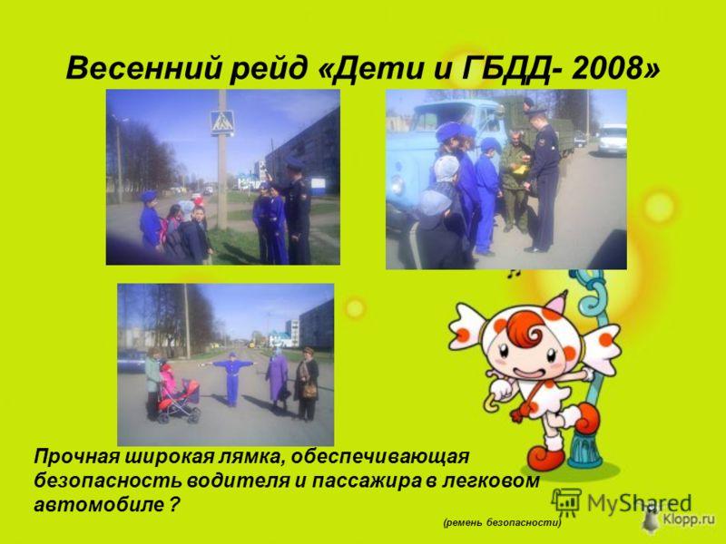Весенний рейд «Дети и ГБДД- 2008» Прочная широкая лямка, обеспечивающая безопасность водителя и пассажира в легковом автомобиле ? (ремень безопасности)