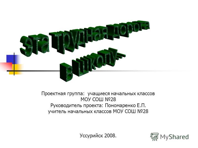 Проектная группа: учащиеся начальных классов МОУ СОШ 28 Руководитель проекта: Пономаренко Е.П. учитель начальных классов МОУ СОШ 28 Уссурийск 2008.