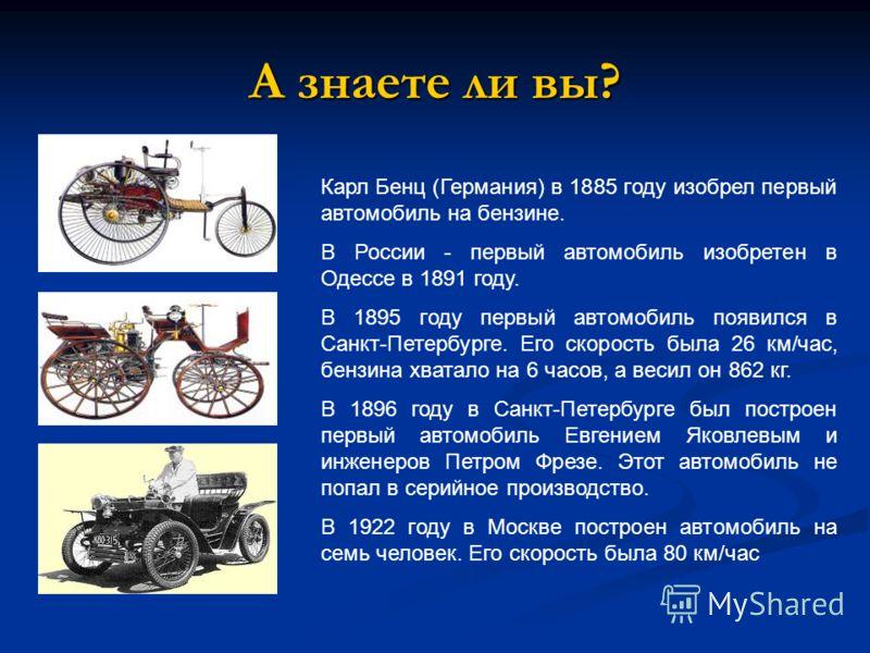 А знаете ли вы? Карл Бенц (Германия) в 1885 году изобрел первый автомобиль на бензине. В России - первый автомобиль изобретен в Одессе в 1891 году. В 1895 году первый автомобиль появился в Санкт-Петербурге. Его скорость была 26 км/час, бензина хватал