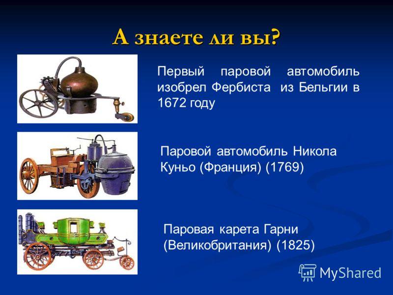 А знаете ли вы? Первый паровой автомобиль изобрел Фербиста из Бельгии в 1672 году Паровой автомобиль Никола Куньо (Франция) (1769) Паровая карета Гарни (Великобритания) (1825)