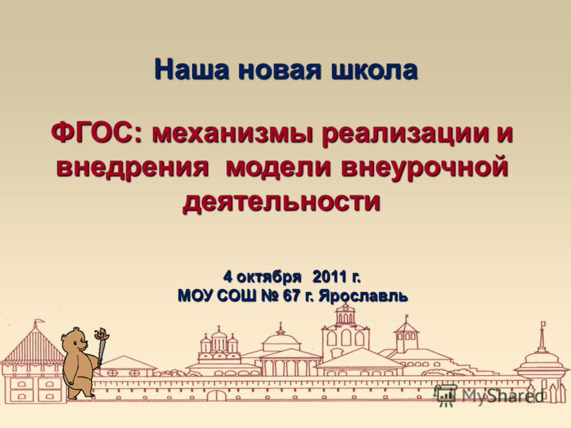 Наша новая школа ФГОС: механизмы реализации и внедрения модели внеурочной деятельности 4 октября 2011 г. МОУ СОШ 67 г. Ярославль