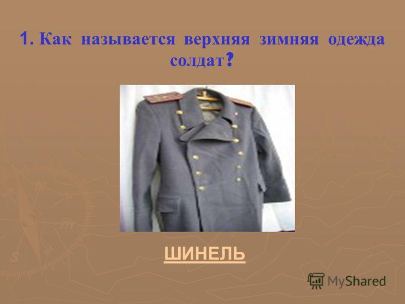 1. Как называется верхняя зимняя одежда солдат ? ШИНЕЛЬ