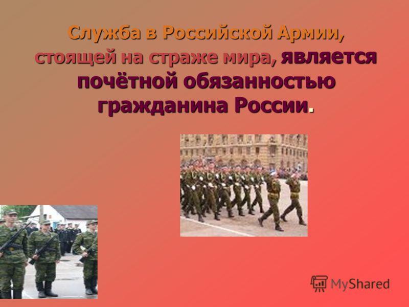 Служба в Российской Армии, стоящей на страже мира, является почётной обязанностью гражданина России.
