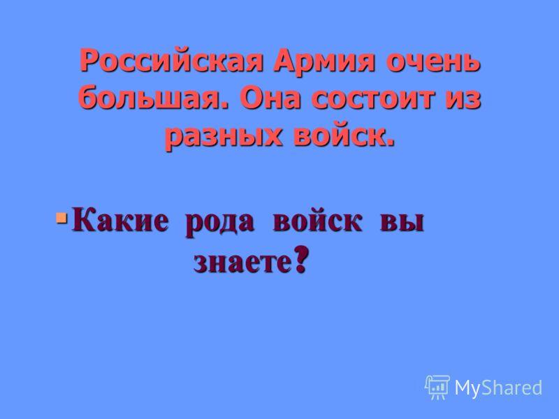 Российская Армия очень большая. Она состоит из разных войск. Какие рода войск вы знаете?