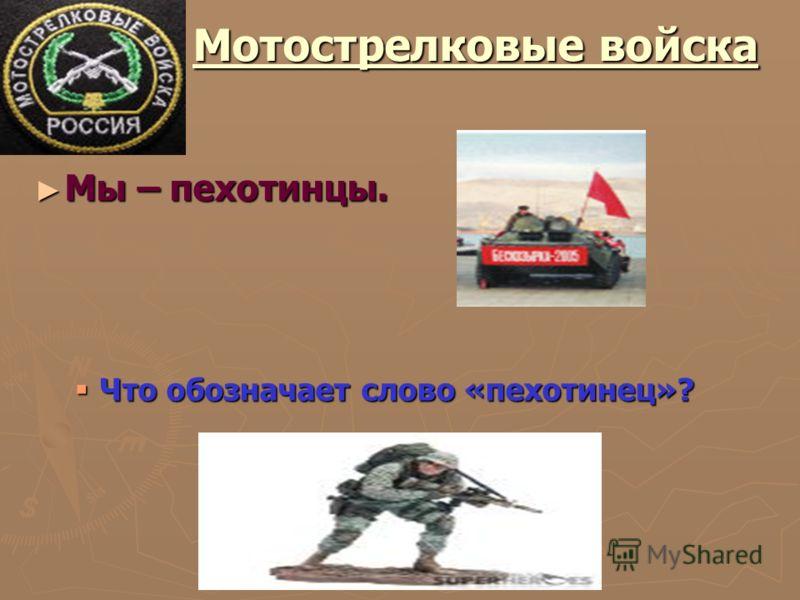 Мотострелковые войска Мотострелковые войска Мы – пехотинцы. Что обозначает слово «пехотинец»?