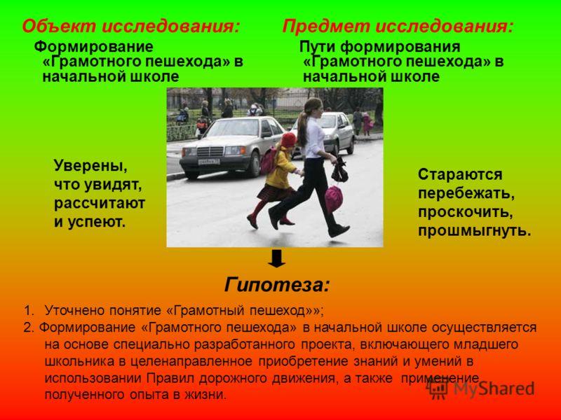 Гипотеза: 1.Уточнено понятие «Грамотный пешеход»»; 2. Формирование «Грамотного пешехода» в начальной школе осуществляется на основе специально разработанного проекта, включающего младшего школьника в целенаправленное приобретение знаний и умений в ис
