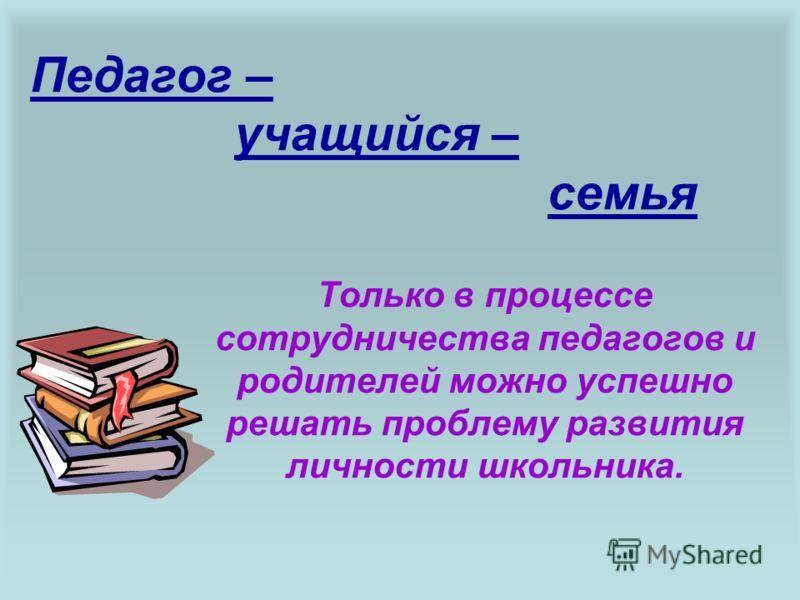 Педагог – учащийся – семья Только в процессе сотрудничества педагогов и родителей можно успешно решать проблему развития личности школьника.