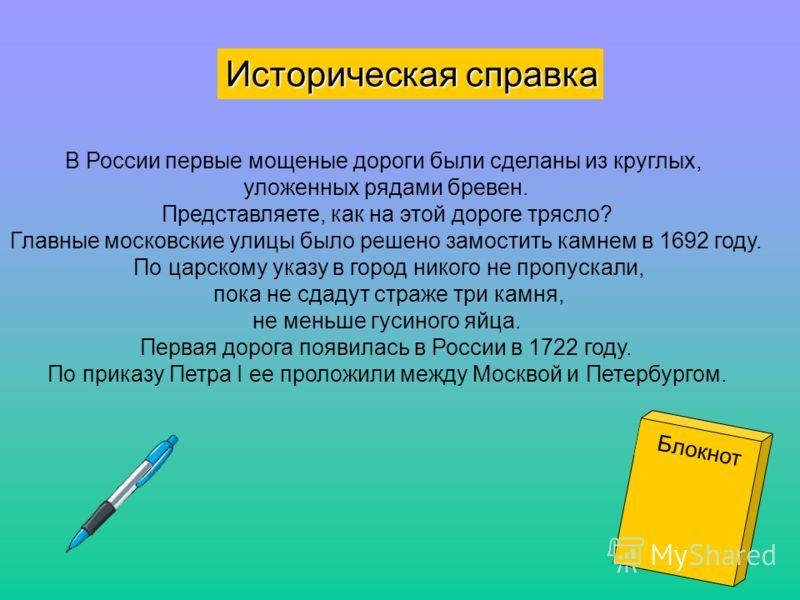 Историческая справка В России первые мощеные дороги были сделаны из круглых, уложенных рядами бревен. Представляете, как на этой дороге трясло? Главные московские улицы было решено замостить камнем в 1692 году. По царскому указу в город никого не про