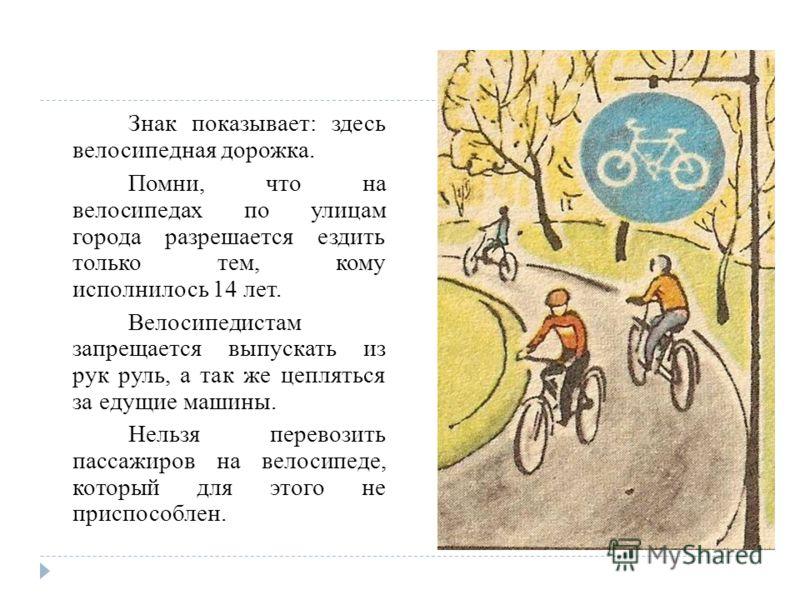 Знак показывает: здесь велосипедная дорожка. Помни, что на велосипедах по улицам города разрешается ездить только тем, кому исполнилось 14 лет. Велосипедистам запрещается выпускать из рук руль, а так же цепляться за едущие машины. Нельзя перевозить п