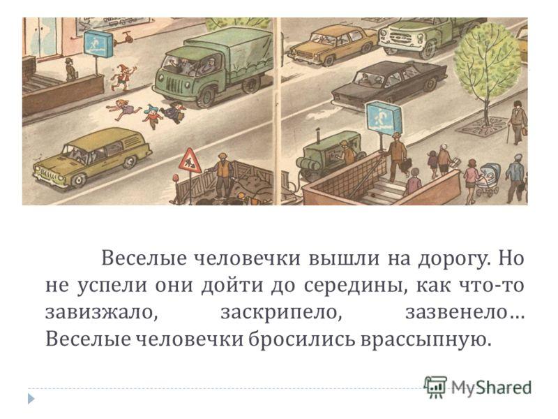 Веселые человечки вышли на дорогу. Но не успели они дойти до середины, как что - то завизжало, заскрипело, зазвенело … Веселые человечки бросились врассыпную.