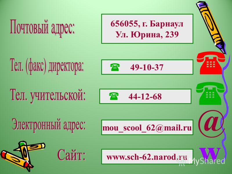 656055, г. Барнаул Ул. Юрина, 239 49-10-37 44-12-68 mou_scool_62@mail.ru www.sch-62.narod.ru @ w