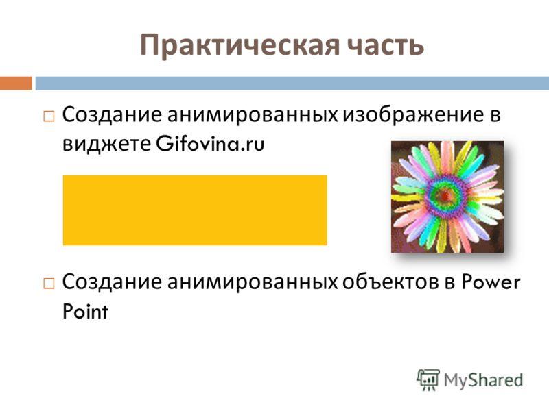 Практическая часть Создание анимированных изображение в виджете Gifovina.ru Создание анимированных объектов в Power Point