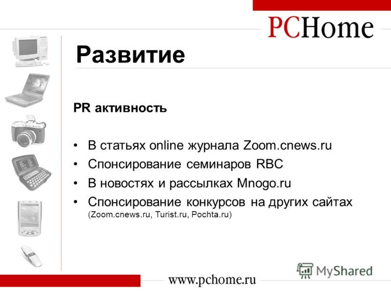 Развитие PR активность В статьях online журнала Zoom.cnews.ru Спонсирование семинаров RBC В новостях и рассылках Mnogo.ru Спонсирование конкурсов на других сайтах (Zoom.cnews.ru, Turist.ru, Pochta.ru)
