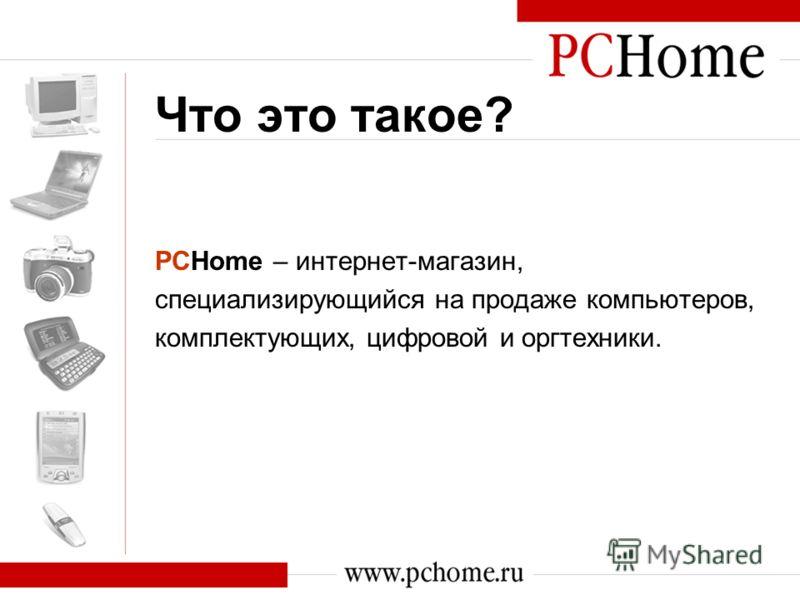 Что это такое? PCHome – интернет-магазин, специализирующийся на продаже компьютеров, комплектующих, цифровой и оргтехники.