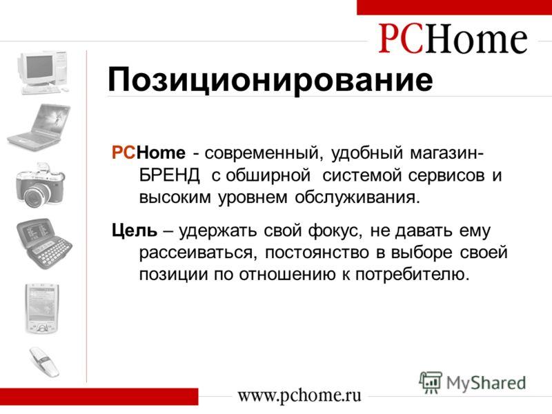 Позиционирование PCHome - современный, удобный магазин- БРЕНД c обширной системой сервисов и высоким уровнем обслуживания. Цель – удержать свой фокус, не давать ему рассеиваться, постоянство в выборе своей позиции по отношению к потребителю.