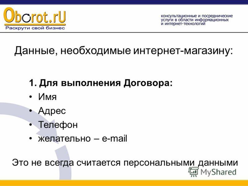 Данные, необходимые интернет-магазину: 1. Для выполнения Договора: Имя Адрес Телефон желательно – e-mail Это не всегда считается персональными данными