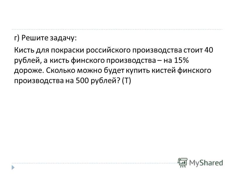 г ) Решите задачу : Кисть для покраски российского производства стоит 40 рублей, а кисть финского производства – на 15% дороже. Сколько можно будет купить кистей финского производства на 500 рублей ? ( Т )