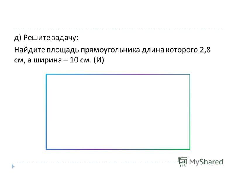 д ) Решите задачу : Найдите площадь прямоугольника длина которого 2,8 см, а ширина – 10 см. ( И )