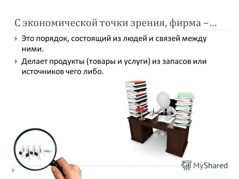 С экономической точки зрения, фирма –… Это порядок, состоящий из людей и связей между ними. Делает продукты ( товары и услуги ) из запасов или источников чего либо.