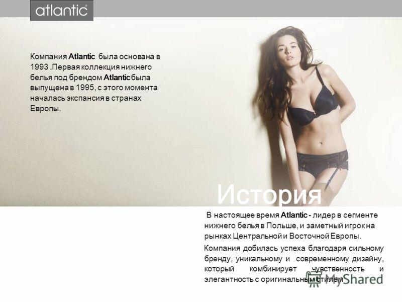 Компания Atlantic была основана в 1993.Первая коллекция нижнего белья под брендом Atlantic была выпущена в 1995, с этого момента началась экспансия в странах Европы. История В настоящее время Atlantic - лидер в сегменте нижнего белья в Польше, и заме