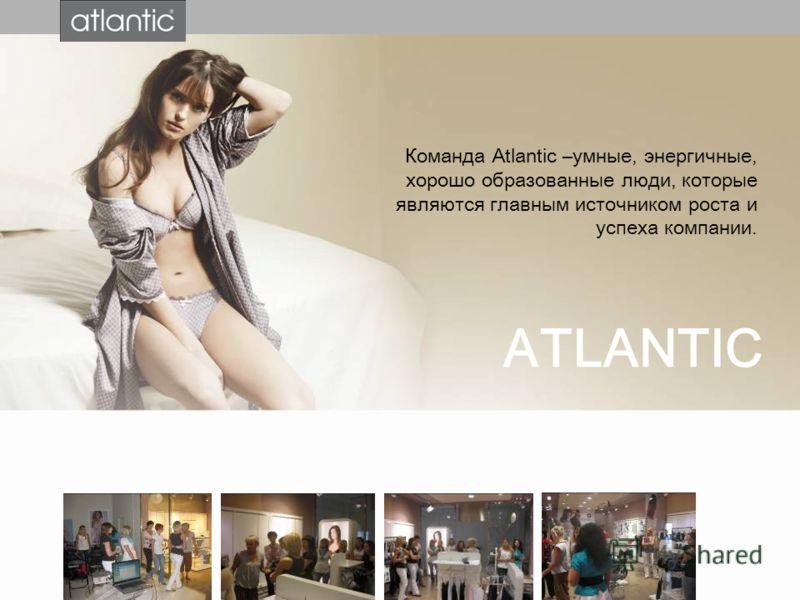 Команда Atlantic –умные, энергичные, хорошо образованные люди, которые являются главным источником роста и успеха компании. ATLANTIC