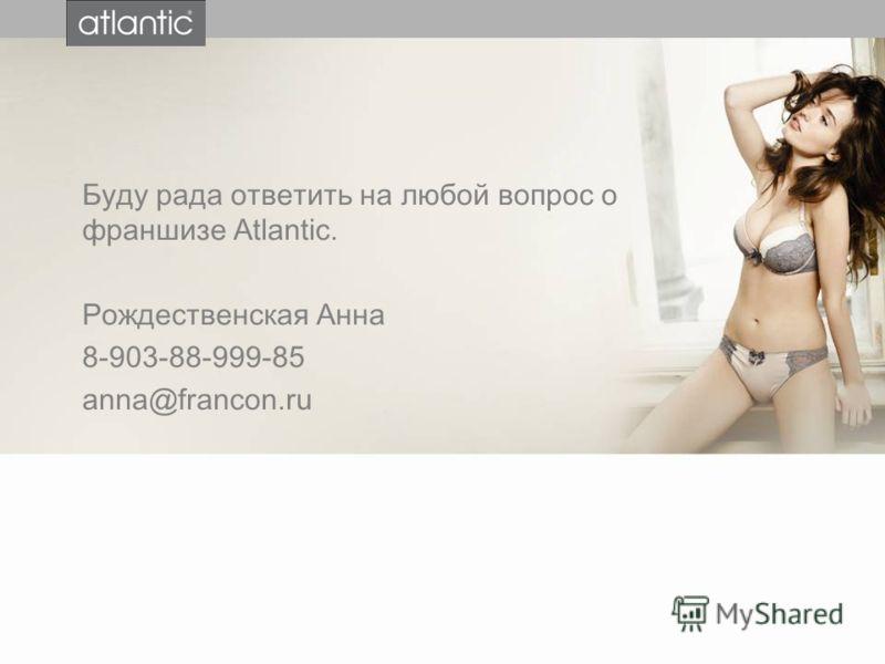 Буду рада ответить на любой вопрос о франшизе Atlantic. Рождественская Анна 8-903-88-999-85 anna@francon.ru
