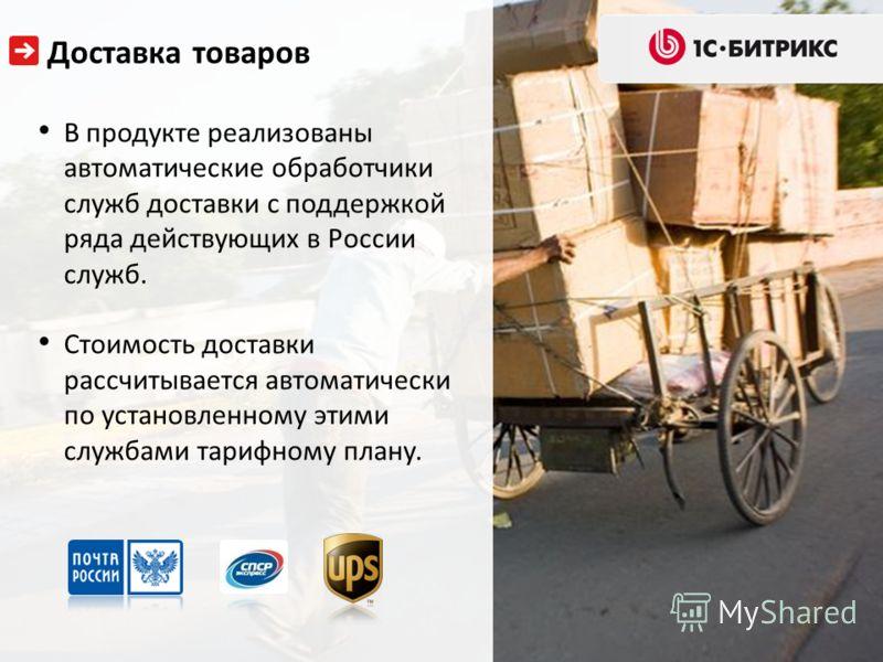 В продукте реализованы автоматические обработчики служб доставки с поддержкой ряда действующих в России служб. Стоимость доставки рассчитывается автоматически по установленному этими службами тарифному плану. Доставка товаров