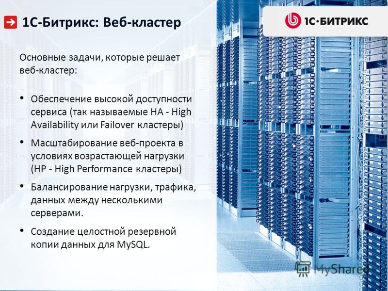 1С-Битрикс: Веб-кластер Основные задачи, которые решает веб-кластер: Обеспечение высокой доступности сервиса (так называемые HA - High Availability или Failover кластеры) Масштабирование веб-проекта в условиях возрастающей нагрузки (HP - High Perform