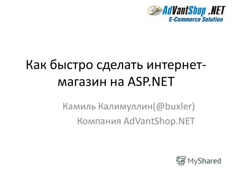 Как быстро сделать интернет- магазин на ASP.NET Камиль Калимуллин(@buxler) Компания AdVantShop.NET