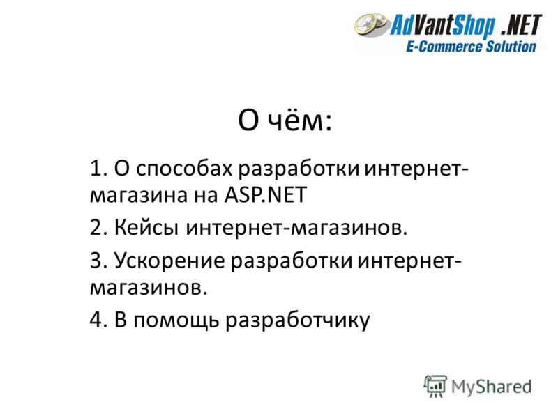 О чём: 1. О способах разработки интернет- магазина на ASP.NET 2. Кейсы интернет-магазинов. 3. Ускорение разработки интернет- магазинов. 4. В помощь разработчику