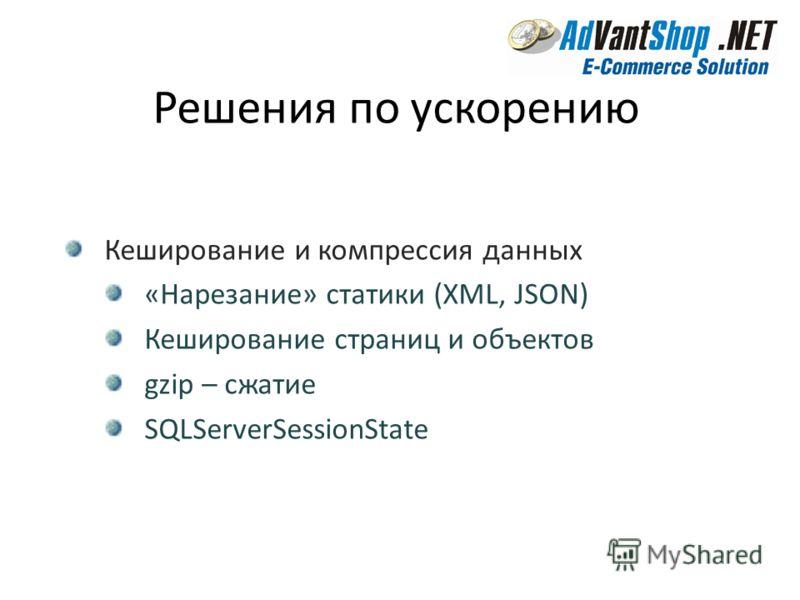 Решения по ускорению Кеширование и компрессия данных «Нарезание» статики (XML, JSON) Кеширование страниц и объектов gzip – сжатие SQLServerSessionState