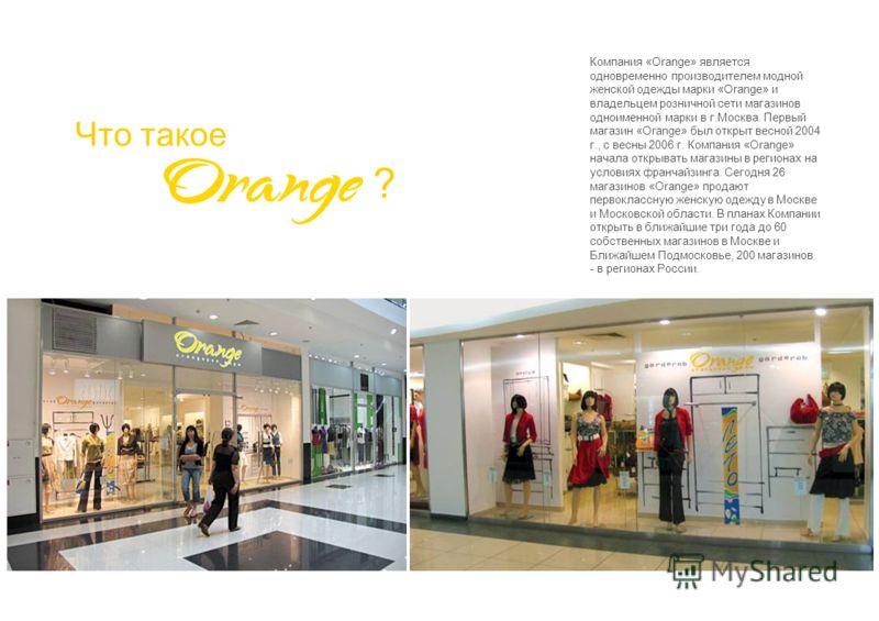 Что такое ? Компания «Orange» является одновременно производителем модной женской одежды марки «Orange» и владельцем розничной сети магазинов одноименной марки в г.Москва. Первый магазин «Orange» был открыт весной 2004 г., с весны 2006 г. Компания «O