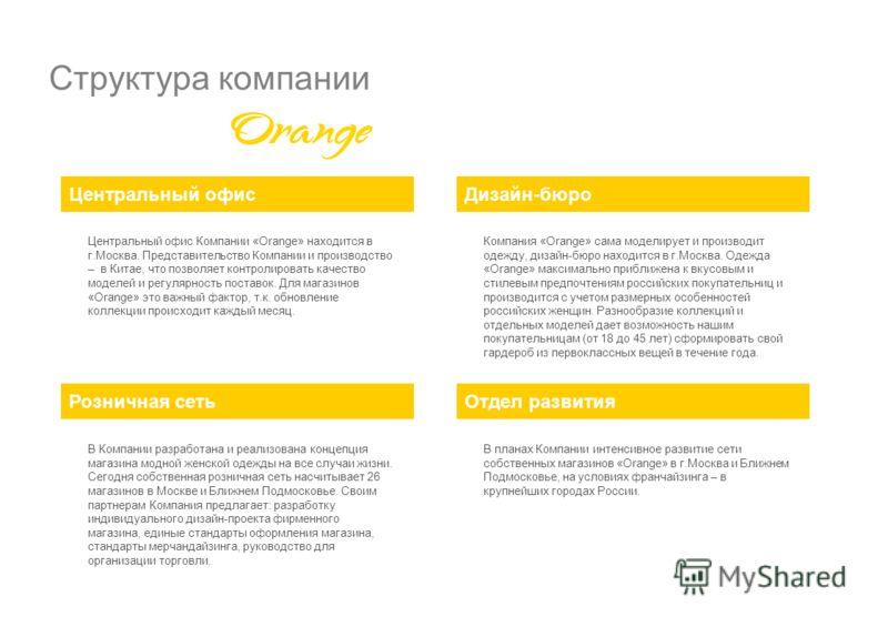 Структура компании Центральный офисДизайн-бюро Розничная сетьОтдел развития Центральный офис Компании «Orange» находится в г.Москва. Представительство Компании и производство – в Китае, что позволяет контролировать качество моделей и регулярность пос