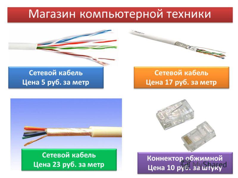 Сетевой кабель Цена 5 руб. за метр Сетевой кабель Цена 5 руб. за метр Сетевой кабель Цена 23 руб. за метр Сетевой кабель Цена 23 руб. за метр Магазин компьютерной техники Коннектор обжимной Цена 10 руб. за штуку Коннектор обжимной Цена 10 руб. за шту