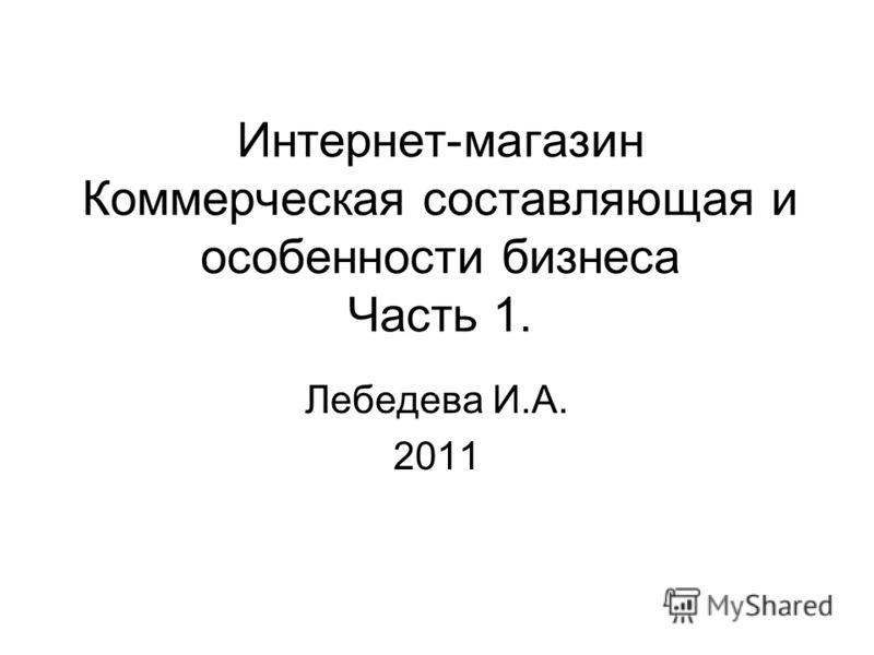 Интернет-магазин Коммерческая составляющая и особенности бизнеса Часть 1. Лебедева И.А. 2011