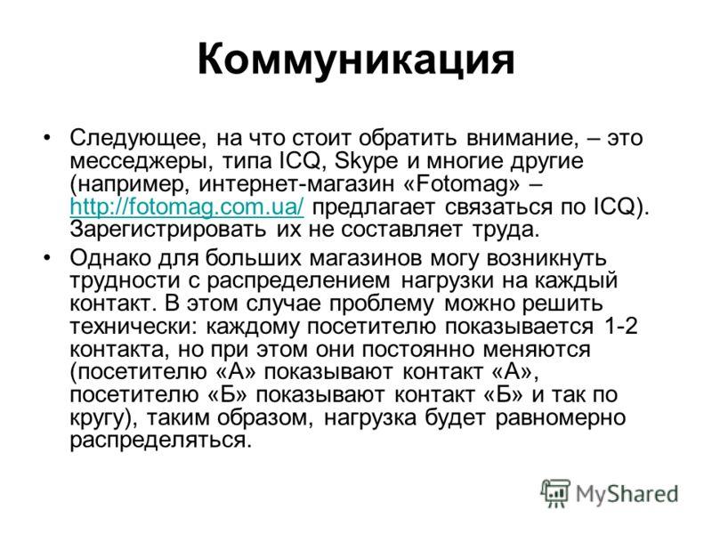 Коммуникация Следующее, на что стоит обратить внимание, – это месседжеры, типа ICQ, Skype и многие другие (например, интернет-магазин «Fotomag» – http://fotomag.com.ua/ предлагает связаться по ICQ). Зарегистрировать их не составляет труда. http://fot
