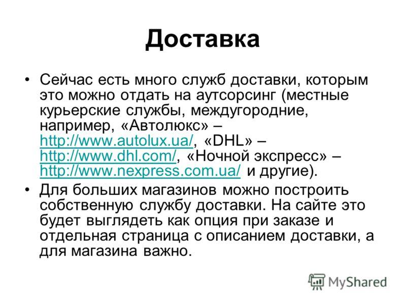 Доставка Сейчас есть много служб доставки, которым это можно отдать на аутсорсинг (местные курьерские службы, междугородние, например, «Автолюкс» – http://www.autolux.ua/, «DHL» – http://www.dhl.com/, «Ночной экспресс» – http://www.nexpress.com.ua/ и