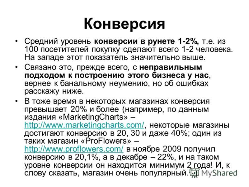 Конверсия Средний уровень конверсии в рунете 1-2%, т.е. из 100 посетителей покупку сделают всего 1-2 человека. На западе этот показатель значительно выше. Связано это, прежде всего, с неправильным подходом к построению этого бизнеса у нас, вернее к б