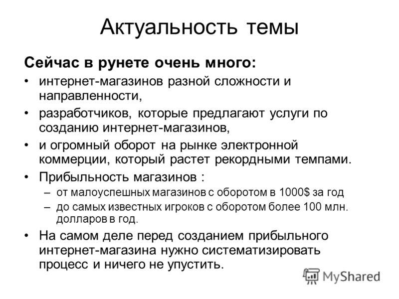 Актуальность темы Сейчас в рунете очень много: интернет-магазинов разной сложности и направленности, разработчиков, которые предлагают услуги по созданию интернет-магазинов, и огромный оборот на рынке электронной коммерции, который растет рекордными