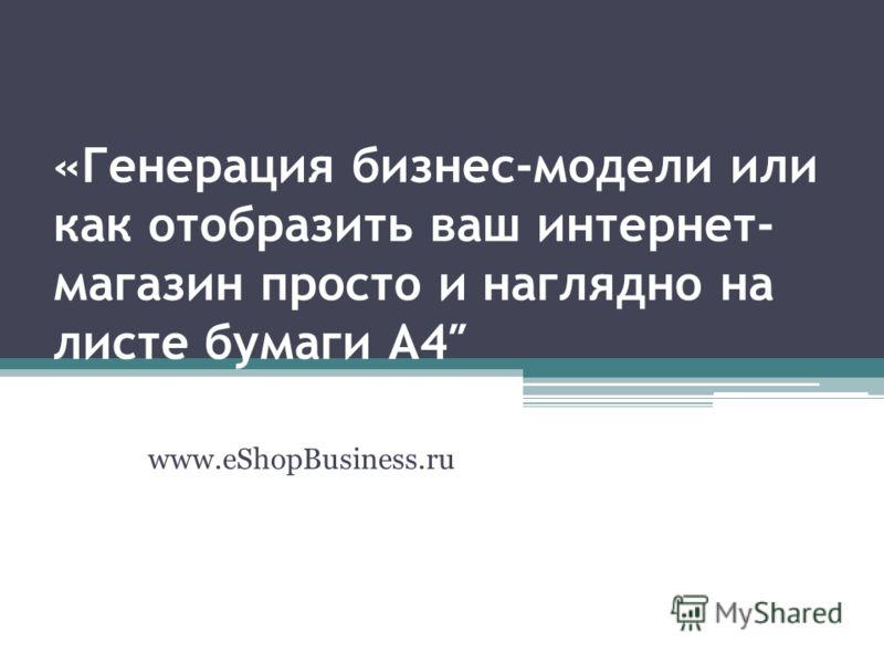 «Генерация бизнес-модели или как отобразить ваш интернет- магазин просто и наглядно на листе бумаги А4 www.eShopBusiness.ru
