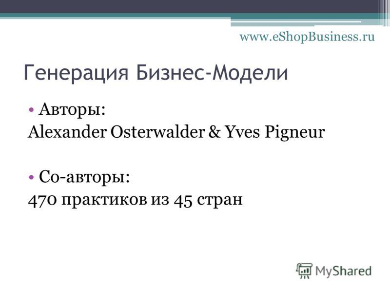Генерация Бизнес-Модели Авторы: Alexander Osterwalder & Yves Pigneur Со-авторы: 470 практиков из 45 стран www.eShopBusiness.ru