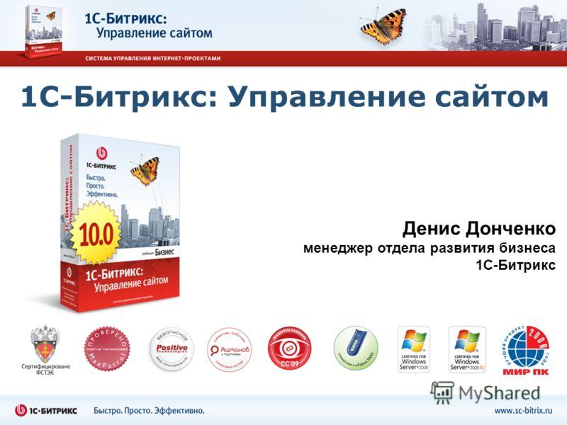 1С-Битрикс: Управление сайтом Денис Донченко менеджер отдела развития бизнеса 1С-Битрикс