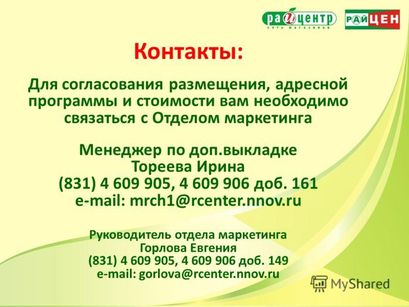 Контакты: Для согласования размещения, адресной программы и стоимости вам необходимо связаться с Отделом маркетинга Руководитель отдела маркетинга Горлова Евгения (831) 4 609 905, 4 609 906 доб. 149 e-mail: gorlova@rcenter.nnov.ru Менеджер по доп.вык