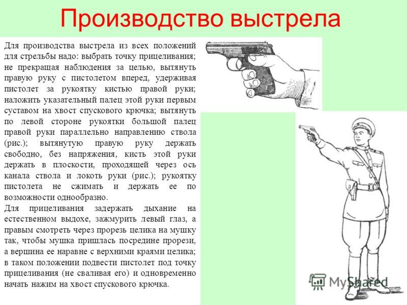 Производство выстрела Для производства выстрела из всех положений для стрельбы надо: выбрать точку прицеливания; не прекращая наблюдения за целью, вытянуть правую руку с пистолетом вперед, удерживая пистолет за рукоятку кистью правой руки; наложить у
