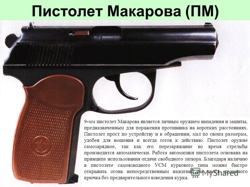 Пистолет Макарова (ПМ) 9-мм пистолет Макарова является личным оружием нападения и защиты, предназначенным для поражения противника на коротких расстояниях. Пистолет прост по устройству и в обращении, мал по своим размерам, удобен для ношения и всегда