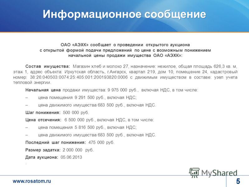 www.rosatom.ru Информационное сообщение 5 ОАО «АЭХК» сообщает о проведении открытого аукциона с открытой формой подачи предложений по цене с возможным понижением начальной цены продажи имущества ОАО «АЭХК»: Состав имущества: Магазин хлеб и молоко 27,