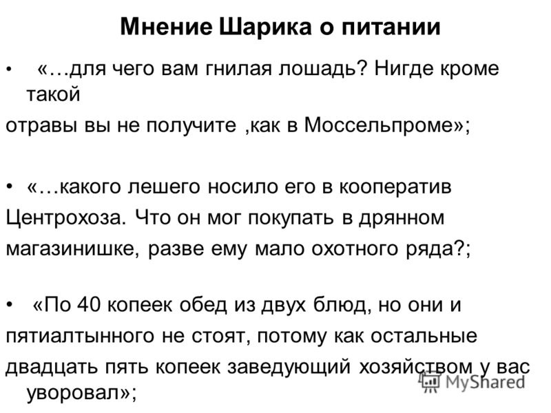 Мнение Шарика о питании «…для чего вам гнилая лошадь? Нигде кроме такой отравы вы не получите,как в Моссельпроме»; «…какого лешего носило его в кооператив Центрохоза. Что он мог покупать в дрянном магазинишке, разве ему мало охотного ряда?; «По 40 ко