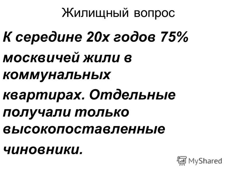 Жилищный вопрос К середине 20х годов 75% москвичей жили в коммунальных квартирах. Отдельные получали только высокопоставленные чиновники.
